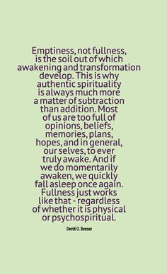 """""""Emptiness, not fullness, is the soil out of which awakening and transformation develop. This is why authentic spirituality is always much more a matter of subtraction than addition. Most of us are too full of opinions, beliefs, memories, plans, hopes, and in general, our selves, to ever truly awake. And if we do momentarily awaken, we quickly fall asleep once again. Fullness just works like that - regardless of whether it is physical or psychospiritual."""" ~David G. Benner"""