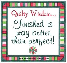 Quilty Wisdom...  Finished is way better than perfect!