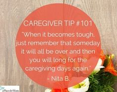 When caregiving, it's important to remember that someday it will all be over and you will long for your caregiving days again. Read more.