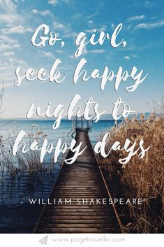 Go girl, seek happy nights to happy days - William Shakespeare quote from Romeo and Juliet. It's Shakespeare's birthday, so in the spirit of all things literature and wanderlust, I have compiled a list of the best Shakespeare quotes about travel from the Shakespeare Quotes Tattoos, Funny Shakespeare Quotes, Happy Day Quotes, Life Quotes, Quotes Quotes, Shakespeare Birthday, Funny Girl Quotes, Quotes Girls, Dorm Quotes