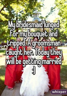 My bridesmaid lunged for my bouquet and tripped. A groomsman caught her. Today they will be getting married :) this is beautiful