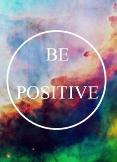 Just be positive . . . . . . . . .