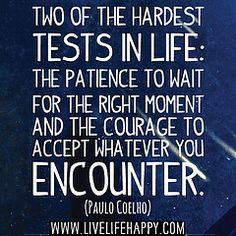 Two of the hardest tests in life: The patience to wait for the right moment and the courage to accept whatever you encounter. -Paulo Coelho ...