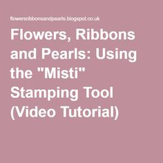 "Flowers, Ribbons and Pearls: Using the ""Misti"" Stamping Tool (Video Tutorial)"