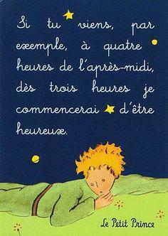 """""""Si tu viens, par exemple, à quatre heures de l'après-midi, dès trois heures je commencerai d'être heureux.""""  - Le Petit Prince"""