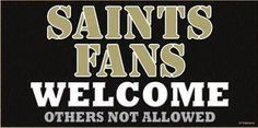 I don't wanna hear bout the ferdiners the cee haws or the wrongcos! Saints Fans Only!