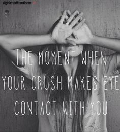The moment when your crush makes eye contact with you