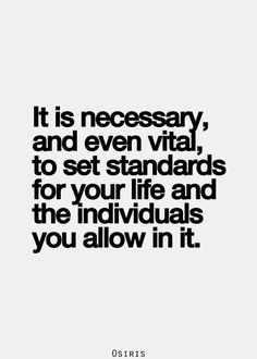 it is necessary, and even vital, to set standards for your life and the individuals you allow in it. #quotes