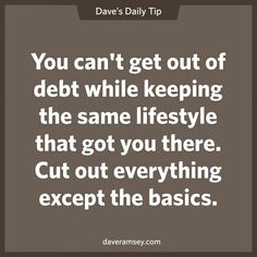 Dave Ramsey Wisdom: You can't get out of debt while keeping the same lifestyle that got you there. Cut out everything except the basics.