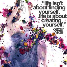 """""""Life isn't about finding yourself. Life is about creating yourself."""" -Oscar Wilde"""