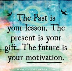 The Past is your lesson. The present is your gift. The future is your motivation.