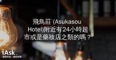 飛鳥莊 (Asukasou Hotel)附近有24小時超市或是藥妝店之類的嗎? by iAsk.tw