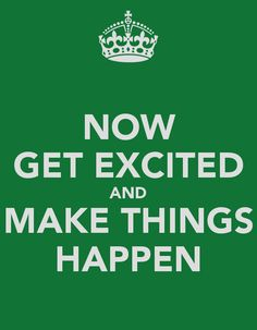 Get excited and make things happen.