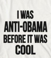 I WAS ANTI-OBAMA BEFORE IT WAS COOL -