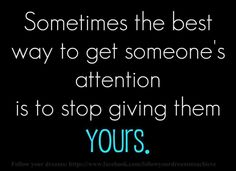 """""""Sometimes the best way to get someone's attention is to stop giving them YOURS"""""""