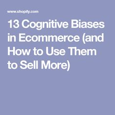 13 Cognitive Biases in Ecommerce (and How to Use Them to Sell More)