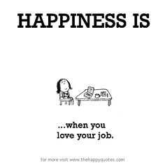 Happiness is, when you love your job. - The Happy Quotes - Happiness Defined. Come in and turn a smile on your face! When You Love, What Makes You Happy, Are You Happy, Love Your Job Quotes, Work Quotes, Nice Quotes, Inspire Quotes, Favorite Quotes, Best Quotes
