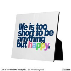 Life is too short to be anything but happy plaques