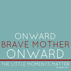 Celebrating the bravery of motherhood so often found in the little things.