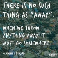 "there is no such thing as ""away"".   when we throw anything away, it must go somewhere.   -- annie leonard: story of stuff"