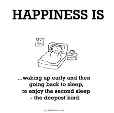 http://lastlemon.com/happiness/ha0072/ HAPPINESS IS...waking up early and then going back to sleep, to enjoy the second sleep - the deepest kind.