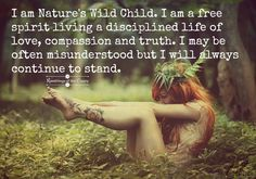 I am Nature's wild child. I am a free spirit living a disciplined life of love, compassion and truth. I may be often misunderstood but I will always continue to stand #nature