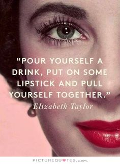 Pour yourself a drink, put on some lipstick, and pull yourself together. Picture Quotes.