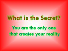 What is the Secret? You are the only one that creates your reality
