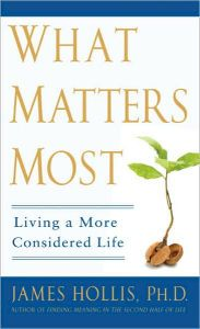 What Matters Most: Living A More Considered Life by James Hollis