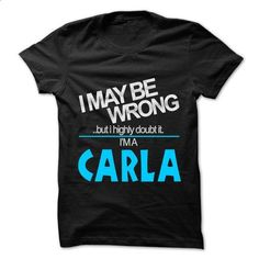 I May Be Wrong But I Highly Doubt It I am... CARLA - 99 Cool Name Shirt ! - #crew neck sweatshirts #white hoodie mens. PURCHASE NOW => https://www.sunfrog.com/LifeStyle/I-May-Be-Wrong-But-I-Highly-Doubt-It-I-am-CARLA--99-Cool-Name-Shirt-.html?60505