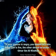 """""""If your spouse is angry, you should be calm. When one is fire, the other should be water."""" -Umar Ibn Al-Khattab"""