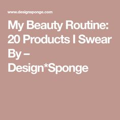 My Beauty Routine: 20 Products I Swear By – Design*Sponge