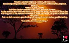 Cada vez que sientas una emoción negativa, para y di: Algo es importante aquí; de lo contrario, no estaría sintiendo esta emoción negativa.  ¿Qué es lo que quiero?  Y luego simplemente dale vuelta a tu atención hacia lo que deseas ..... En el momento en que giras tu atención a lo que quieres, la atracción negativa se detendrá; y en el momento en que la atracción negativa se detiene, la atracción positiva comenzará.  Y - en ese momento - tu sentimiento cambiará de no sentirte bien a sentirte…