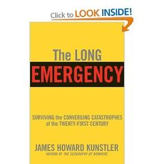 The Long Emergency: Surviving the End of Oil, Climate Change, and Other Converging Catastrophes of the Twenty-First Century: James Howard Ku...