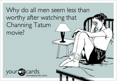 Why do all men seem less than worthy after watching that Channing Tatum movie?     Because they are.