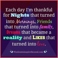Each day I am thankful for nights that turned into MORNINGS; friends that turned into FAMILY; dreams that became a reality and likes that turned into LOVE. Positive Self Talk, Over The Hill, Each Day, Just Giving, Happy Thoughts, Life Is Beautiful, Best Quotes, Awesome Quotes, Qoutes