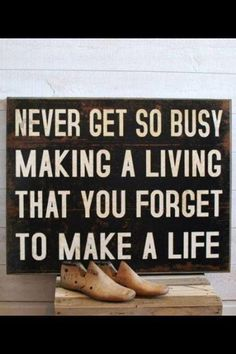 Never get so busy making a living that you forget to make a life! xx