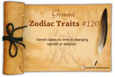Gemini takes no time in changing opinion or decision.