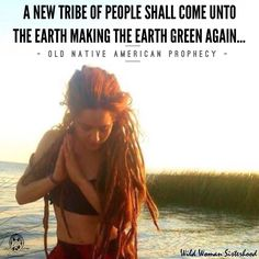 A new tribe of people shall come unto the Earth making the Earth green again.. - Old Native American Prophecy - ✨WILD WOMAN SISTERHOOD✨ #WildWomanSisterhood #WILD WOMAN SISTERHOODॐ #WildWomaSisterhood  #sacredwoman #wildwoman  #wildwomanmedicine #brewyourmedicine #womenoftheearth #nativeameicanwisdom #prophecy #rainbowtribe
