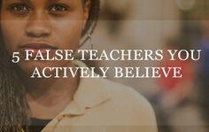5 False Teachers You Actively Believe