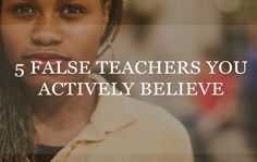 5 False Teachers You Actively Believe
