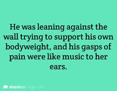 He was leaning against the wall trying to support his own body weight, and his gasps of pain were like music to her ears.