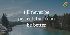 I'll never be #perfect, but i can be #better