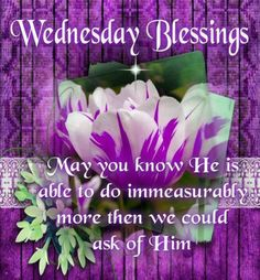 Wednesday Blessings!!! May you feel the Spirit of God leading and encouraging you today. Gods blessings be upon each of you and your family.