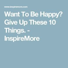 Want To Be Happy? Give Up These 10 Things. - InspireMore