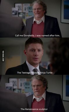 I like how Dean just relates anybody with the name Rapheal or Donatello to the Teenage Mutant Ninja Turtles
