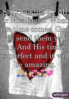 Stop looking for Mr or Mrs Right. When the time comes, God will send them your way. And His timing is perfect and it will be amazing.