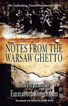 Notes from the Warsaw Ghetto - Emmanuel Ringelblum (Historian & Hero) Left this testament - a first hand, detailed, day to day, unsentimental account of life in the Warsaw Ghetto from its inception when Jews from Warsaw and surrounding areas are herded into few blocks designed to starve them out, until the last of the ghetto fighters are rounded up by the Germans and murdered following a miraculous few weeks when a tiny army of Jewish fighters held off the Germans army regulars.