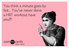 You+think+a+minute+goes+by+fast...+You've+never+done+a+HIIT+workout+have+you?!?