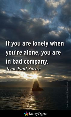 If you are lonely when you're alone, you are in bad company. - Jean-Paul Sartre